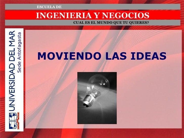 INGENIERIA Y NEGOCIOS ESCUELA DE CUAL ES EL MUNDO QUE TU QUIERES? Sede Antofagasta MOVIENDO LAS IDEAS