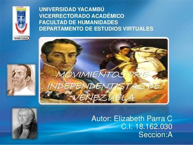 MOVIMIENTOS PRE- INDEPENDENTISTAS DE VENEZUELA Autor: Elizabeth Parra C C.I: 18.162.030 Seccion:A UNIVERSIDAD YACAMBÚ VICE...