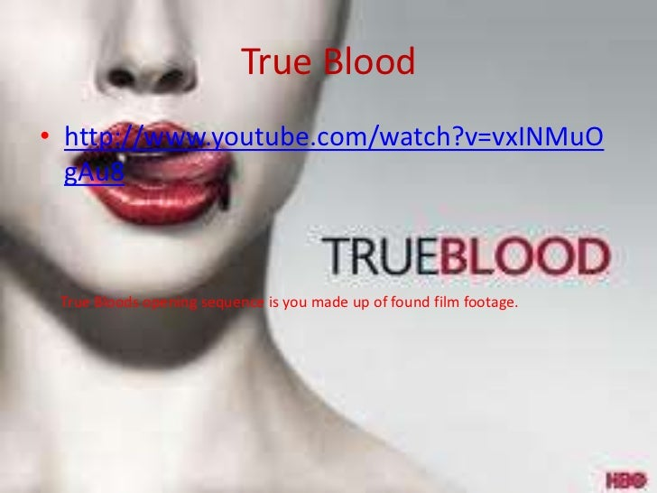 True Blood• http://www.youtube.com/watch?v=vxINMuO  gAu8 True Bloods opening sequence is you made up of found film footage.