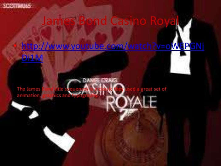 James Bond Casino Royal• http://www.youtube.com/watch?v=oWEPGNj  Di1MThe James Bond title sequences is a classic they used...