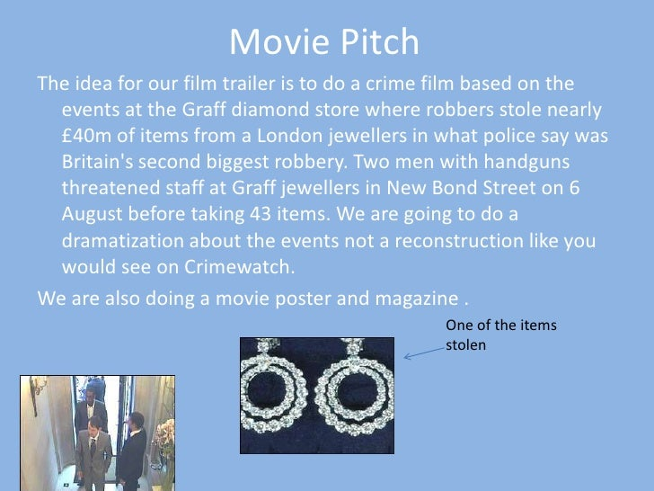 Movie Pitch<br />The idea for our film trailer is to do a crime film based on the events at the Graff diamond store where ...