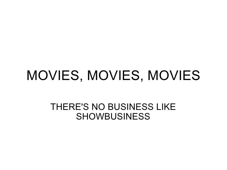 MOVIES, MOVIES, MOVIES THERE'S NO BUSINESS LIKE SHOWBUSINESS