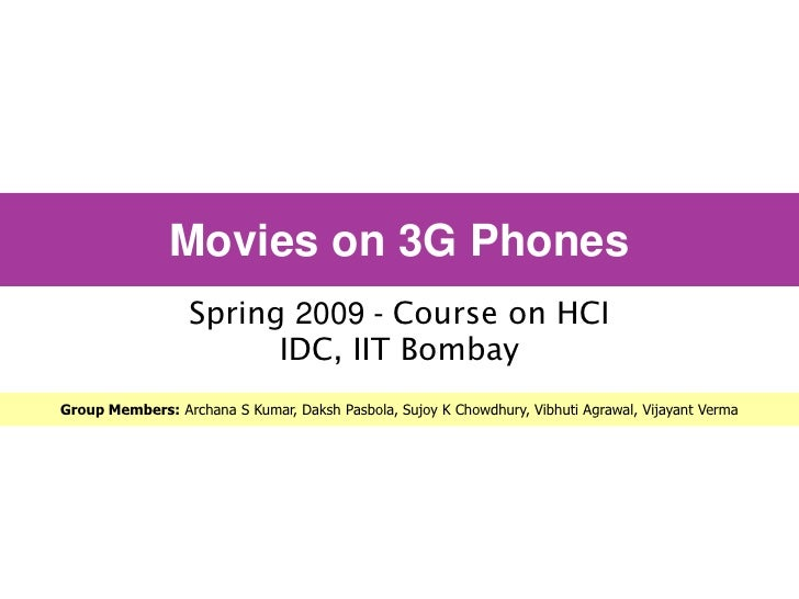 Movies on 3G Phones                   Spring 2009 - Course on HCI                         IDC, IIT Bombay Group Members: A...