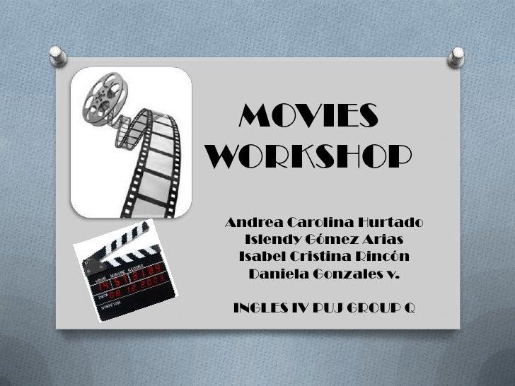 MOVIES WORKSHOP<br />Andrea Carolina Hurtado<br />Islendy Gómez Arias<br />Isabel Cristina Rincón <br />Daniela Gonzales v...