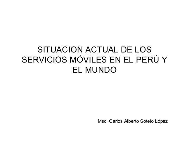 SITUACION ACTUAL DE LOS SERVICIOS MÓVILES EN EL PERÚ Y EL MUNDO  Msc. Carlos Alberto Sotelo López
