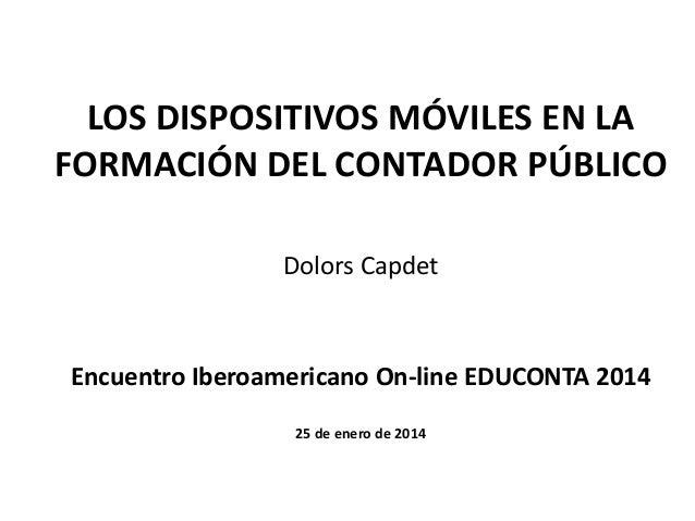 LOS DISPOSITIVOS MÓVILES EN LA FORMACIÓN DEL CONTADOR PÚBLICO Dolors Capdet  Encuentro Iberoamericano On-line EDUCONTA 201...