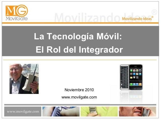 La Tecnología Móvil: El Rol del Integrador Noviembre 2010 www.movilgate.com
