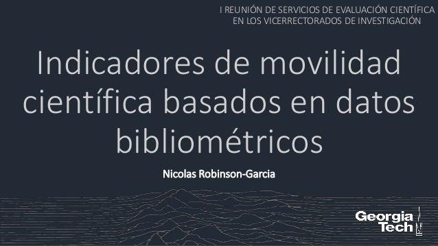Indicadores de movilidad científica basados en datos bibliométricos I REUNIÓN DE SERVICIOS DE EVALUACIÓN CIENTÍFICA EN LOS...