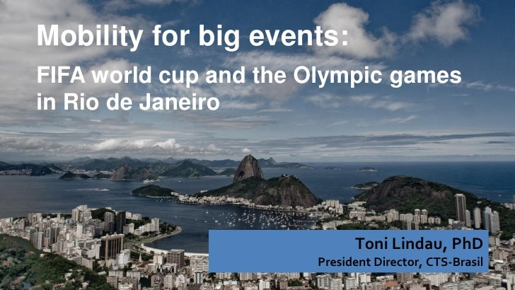 Mobility for big events:FIFA world cup and the Olympic gamesin Rio de Janeiro                             Toni Lindau, PhD...