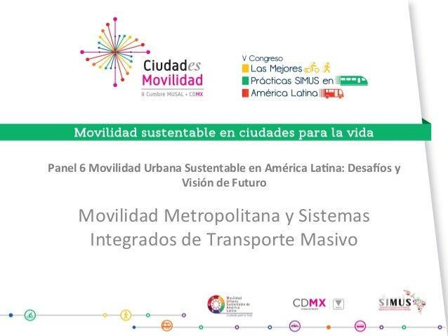 Panel6MovilidadUrbanaSustentableenAméricaLa9na:Desa<osy VisióndeFuturo MovilidadMetropolitanaySistemas ...