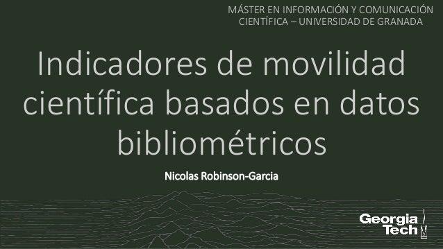 Indicadores de movilidad científica basados en datos bibliométricos MÁSTER EN INFORMACIÓN Y COMUNICACIÓN CIENTÍFICA – UNIV...