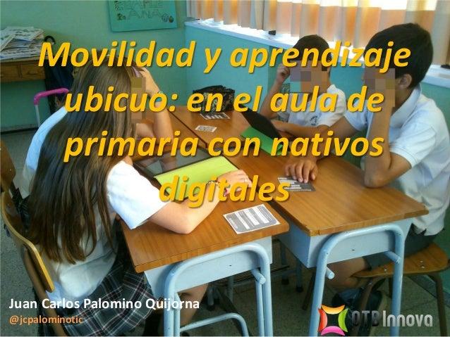 Movilidad y aprendizaje ubicuo: en el aula de primaria con nativos digitales Juan Carlos Palomino Quijorna @jcpalominotic
