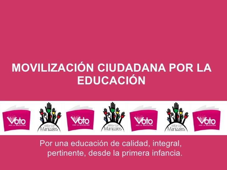 MOVILIZACIÓN CIUDADANA POR LA EDUCACIÓN Por una educación de calidad, integral, pertinente, desde la primera infancia.