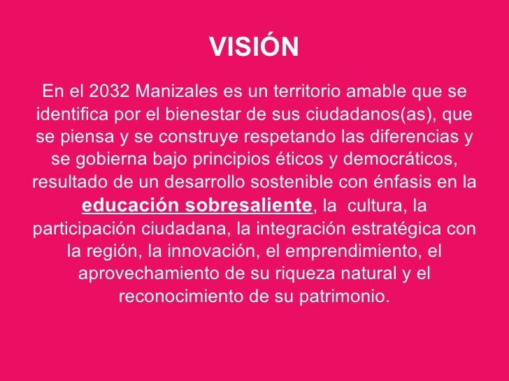 VISIÓN <ul><li>En el 2032 Manizales es un territorio amable que se identifica por el bienestar de sus ciudadanos(as), que ...