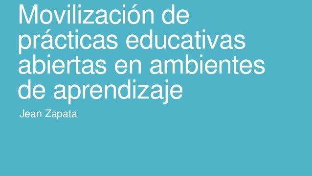 Movilización de prácticas educativas abiertas en ambientes de aprendizaje Jean Zapata