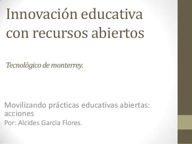 Innovación educativa con recursos abiertos Tecnológicode monterrey. Movilizando prácticas educativas abiertas: acciones Po...