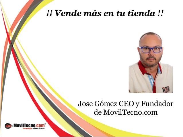 ¡¡ Vende más en tu tienda !! Jose Gómez CEO y Fundador de MovilTecno.com