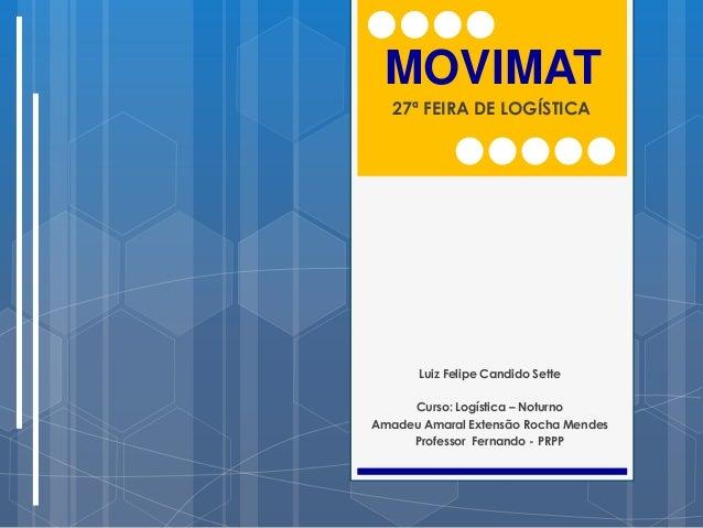 MOVIMAT   27ª FEIRA DE LOGÍSTICA       Luiz Felipe Candido Sette     Curso: Logística – NoturnoAmadeu Amaral Extensão Roch...