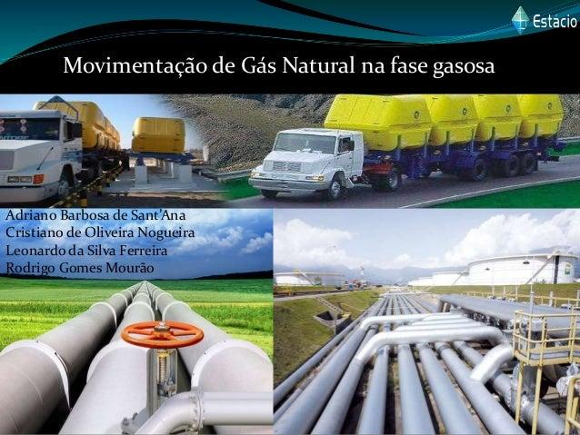 Movimentação de Gás Natural na fase gasosa Adriano Barbosa de Sant'Ana Cristiano de Oliveira Nogueira Leonardo da Silva Fe...