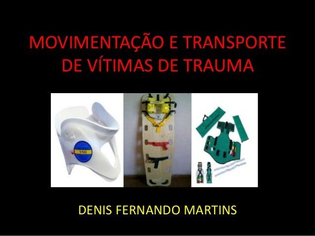 MOVIMENTAÇÃO E TRANSPORTE  DE VÍTIMAS DE TRAUMA  DENIS FERNANDO MARTINS