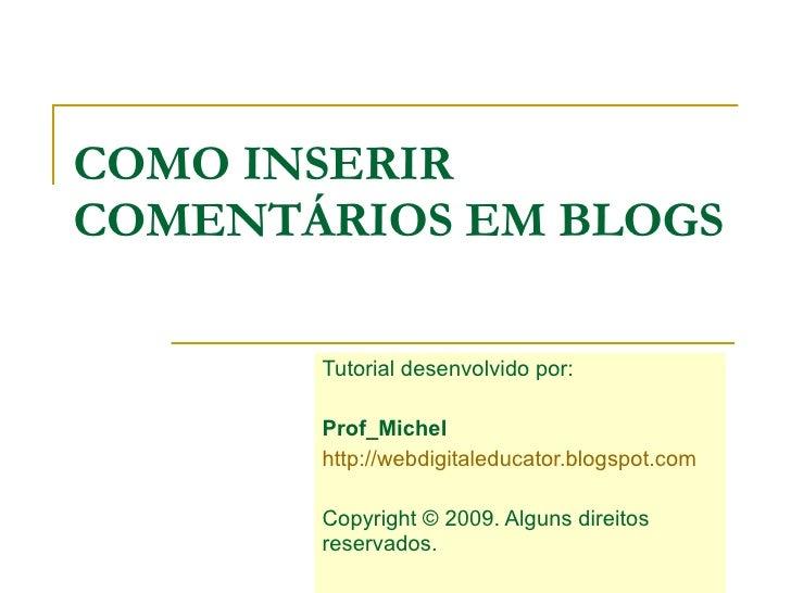COMO INSERIR COMENTÁRIOS EM BLOGS Tutorial desenvolvido por:  Prof_Michel   http://webdigitaleducator.blogspot.com Copyrig...