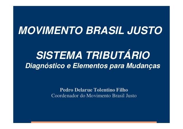 MOVIMENTO BRASIL JUSTO SISTEMA TRIBUTÁRIO Diagnóstico e Elementos para Mudanças Pedro Delarue Tolentino Filho Coordenador ...