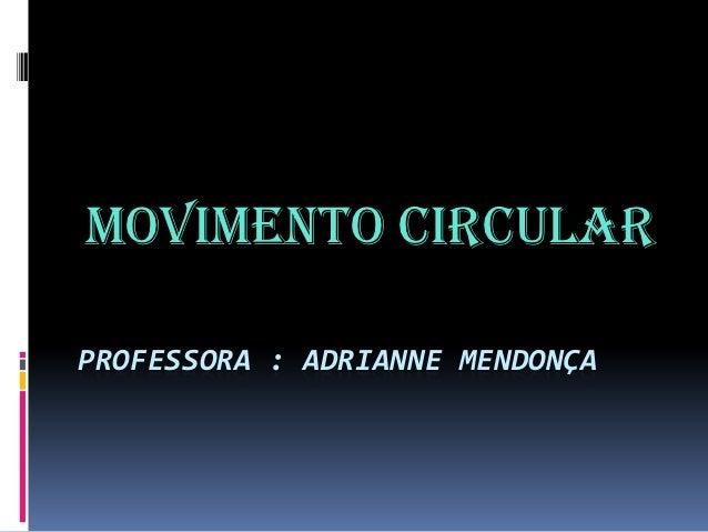 Movimento CircularPROFESSORA : ADRIANNE MENDONÇA