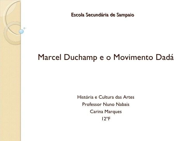 Escola Secundária de Sampaio Marcel Duchamp e o Movimento Dadá História e Cultura das Artes Professor Nuno Nabais Carina M...