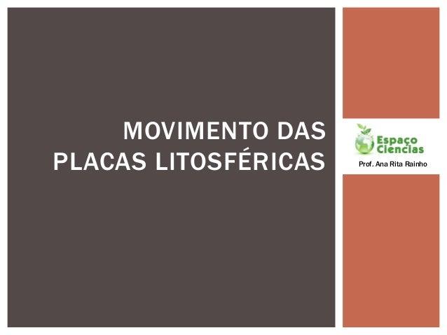 MOVIMENTO DASPLACAS LITOSFÉRICAS   Prof. Ana Rita Rainho