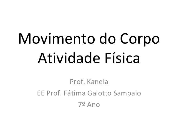 Movimento do Corpo Atividade Física Prof. Kanela EE Prof. Fátima Gaiotto Sampaio 7º Ano
