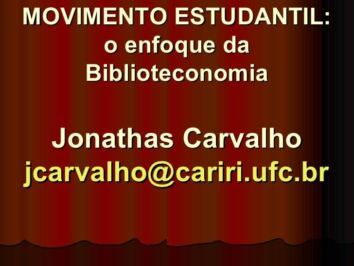 MOVIMENTO ESTUDANTIL: o enfoque da Biblioteconomia Jonathas Carvalho [email_address]