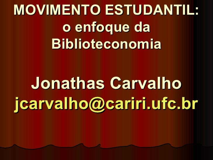 MOVIMENTO ESTUDANTIL: o enfoque da Biblioteconomia Jonathas Carvalho [email_address]
