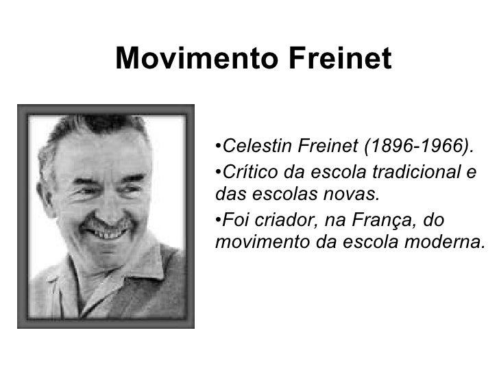 Movimento Freinet <ul><li>Celestin Freinet (1896-1966).  </li></ul><ul><li>Crítico da escola tradicional e das escolas nov...