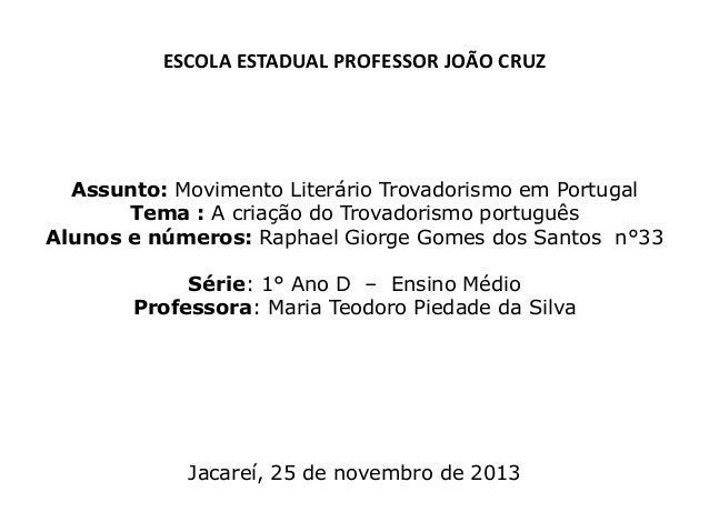 ESCOLA ESTADUAL PROFESSOR JOÃO CRUZ  Assunto: Movimento Literário Trovadorismo em Portugal Tema : A criação do Trovadorism...