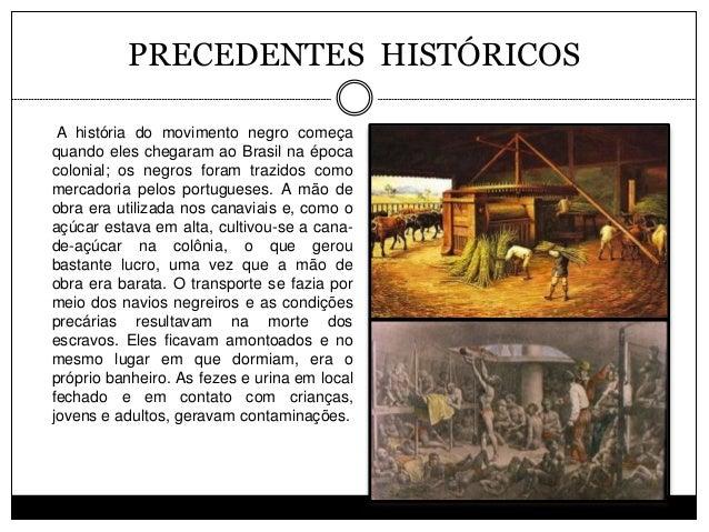 PRECEDENTES HISTÓRICOS A história do movimento negro começa quando eles chegaram ao Brasil na época colonial; os negros fo...