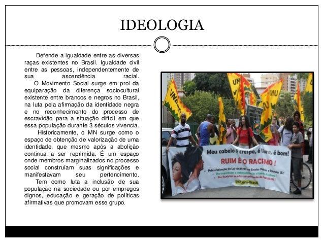 IDEOLOGIA Defende a igualdade entre as diversas raças existentes no Brasil. Igualdade civil entre as pessoas, independente...