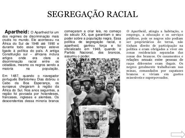 SEGREGAÇÃO RACIAL Apartheid: O Apartheid foi um dos regimes de discriminação mais cruéis no mundo. Ele aconteceu na África...