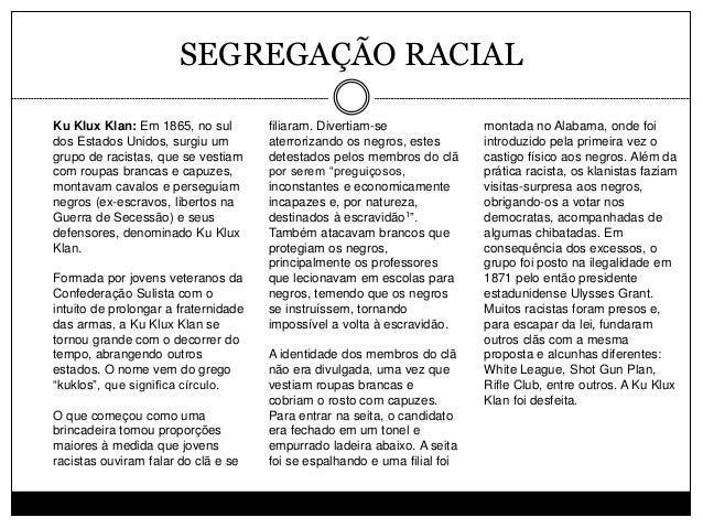 SEGREGAÇÃO RACIAL Ku Klux Klan: Em 1865, no sul dos Estados Unidos, surgiu um grupo de racistas, que se vestiam com roupas...