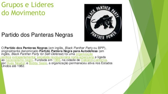 Grupos e Lideres  do Movimento  Partido dos Panteras Negras  O Partido dos Panteras Negras (em inglês, Black Panther Party...
