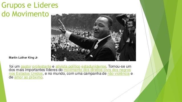 Grupos e Lideres  do Movimento  Martin Luther King Jr  foi um pastor protestante e ativista político estadunidense. Tornou...