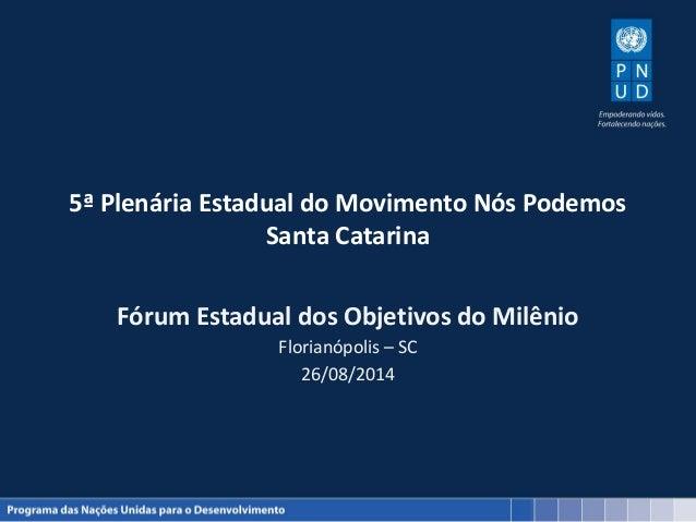 5ª Plenária Estadual do Movimento Nós Podemos  Santa Catarina  Fórum Estadual dos Objetivos do Milênio  Florianópolis – SC...