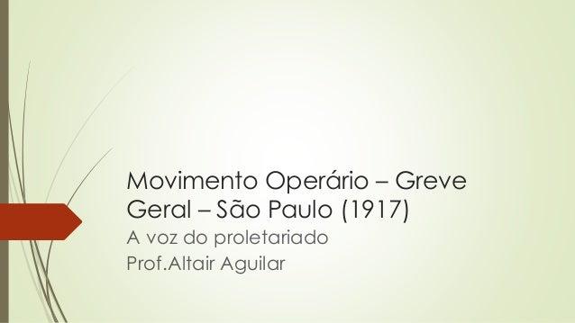 Movimento Operário – Greve  Geral – São Paulo (1917)  A voz do proletariado  Prof.Altair Aguilar