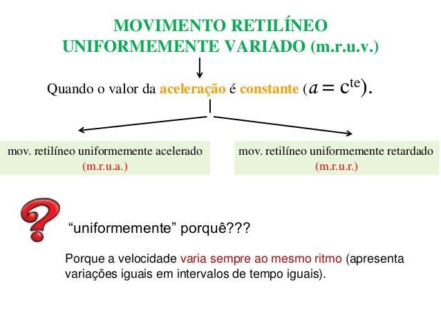 MOVIMENTO RETILÍNEO UNIFORMEMENTE VARIADO (m.r.u.v.) Quando o valor da aceleração é constante (a  mov. retilíneo uniformem...