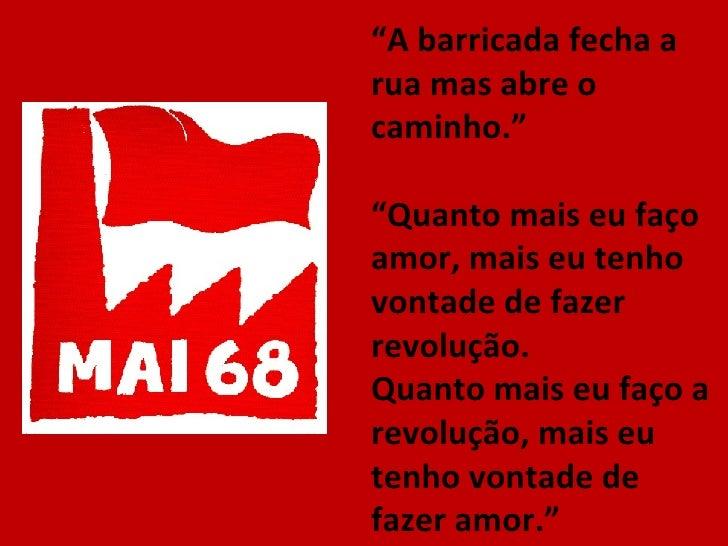 """"""" A barricada fecha a rua mas abre o caminho."""" """" Quanto mais eu faço amor, mais eu tenho vontade de fazer revolução. Quant..."""