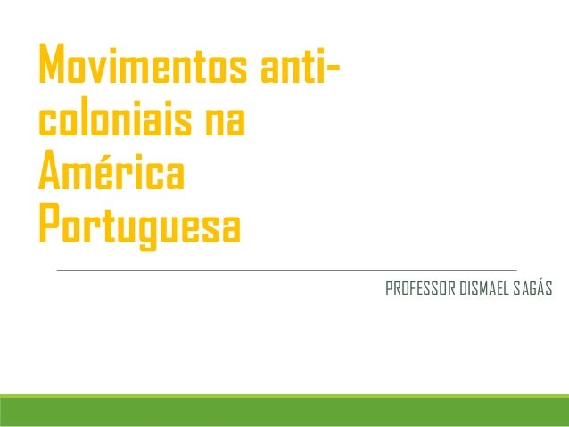 Movimentos anti- coloniais na América Portuguesa PROFESSOR DISMAEL SAGÁS