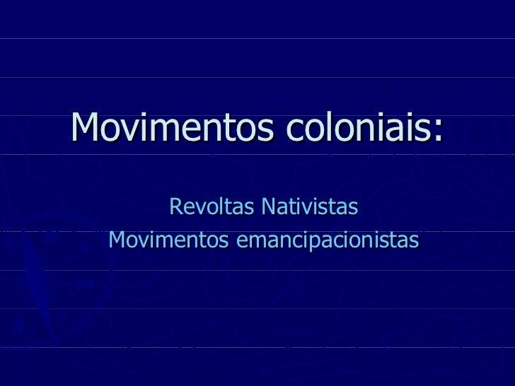Movimentos coloniais: Revoltas Nativistas Movimentos emancipacionistas