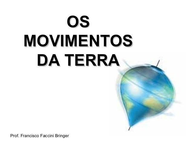 OS      MOVIMENTOS       DA TERRAProf. Francisco Faccini Bringer