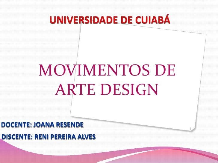 UNIVERSIDADE DE CUIABÁ<br />MOVIMENTOS DE <br />ARTE DESIGN<br />DOCENTE: JOANA RESENDE<br />DISCENTE: RENI PEREIRA ALVES<...