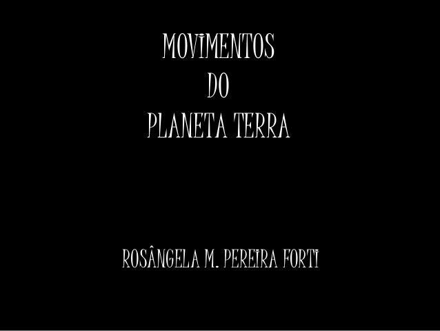 MOVIMENTOS  DO  PLANETA TERRA  ROSÂNGELA M. PEREIRA FORTI