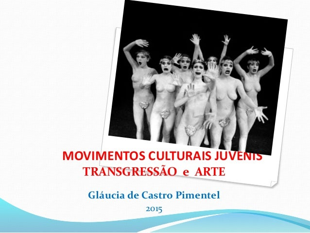 MOVIMENTOS CULTURAIS JUVENIS TRANSGRESSÃO e ARTE Gláucia de Castro Pimentel 2015